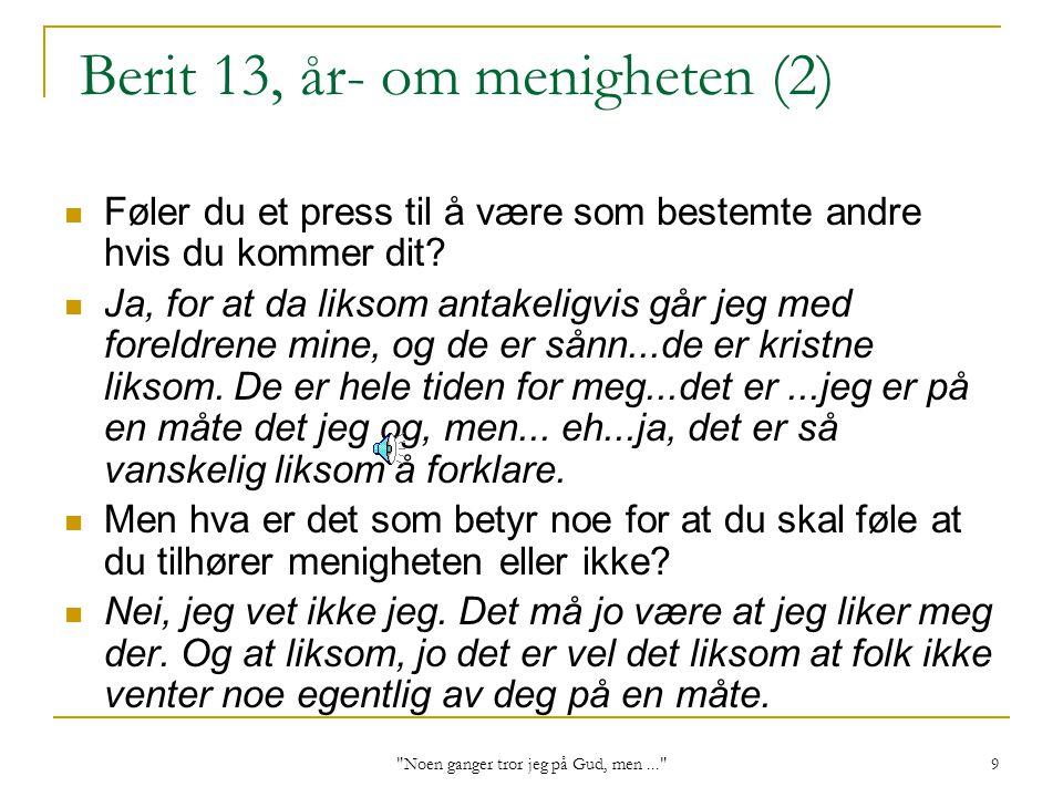 Noen ganger tror jeg på Gud, men... 9 Berit 13, år- om menigheten (2) Føler du et press til å være som bestemte andre hvis du kommer dit.
