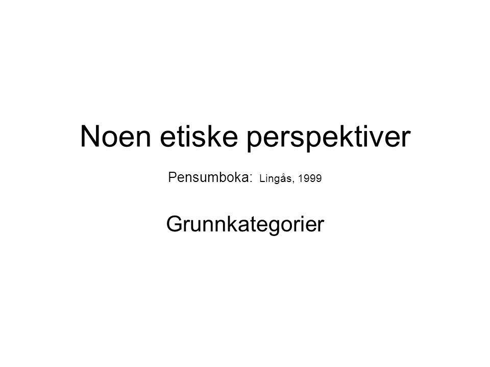 Noen etiske perspektiver Pensumboka: Lingås, 1999 Grunnkategorier