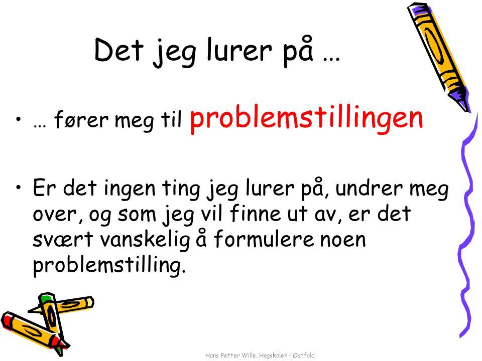 Hans Petter Wille, Høgskolen i Østfold Det jeg lurer på … … fører meg til problemstillingen Er det ingen ting jeg lurer på, undrer meg over, og som jeg vil finne ut av, er det svært vanskelig å formulere noen problemstilling.