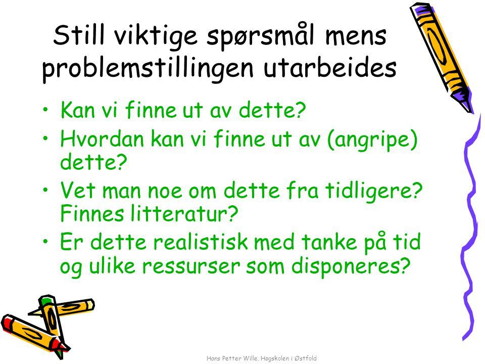Hans Petter Wille, Høgskolen i Østfold Still viktige spørsmål mens problemstillingen utarbeides Kan vi finne ut av dette.