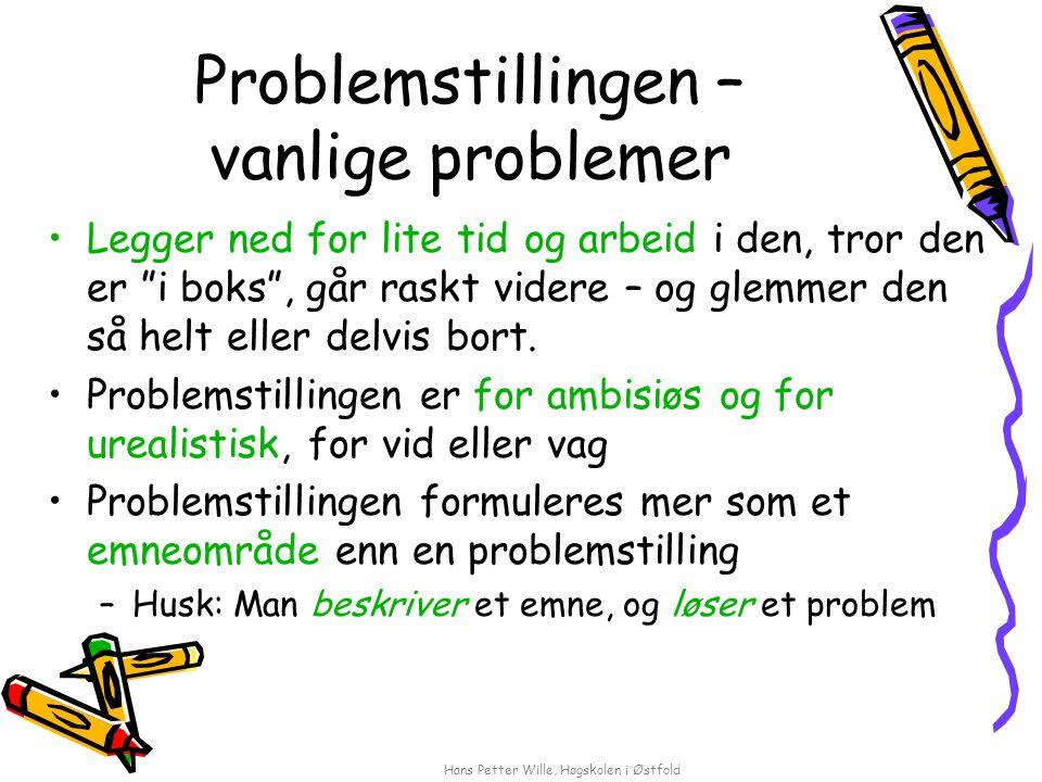 Hans Petter Wille, Høgskolen i Østfold Problemstillingen – vanlige problemer Legger ned for lite tid og arbeid i den, tror den er i boks , går raskt videre – og glemmer den så helt eller delvis bort.