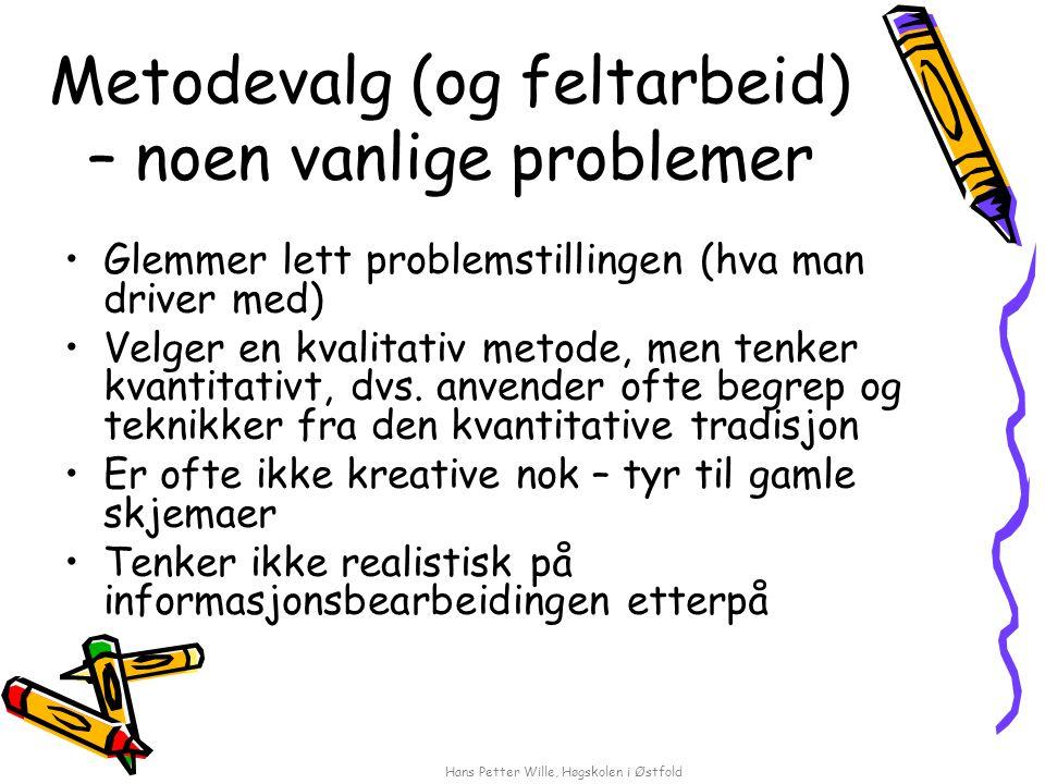 Hans Petter Wille, Høgskolen i Østfold Metodevalg (og feltarbeid) – noen vanlige problemer Glemmer lett problemstillingen (hva man driver med) Velger en kvalitativ metode, men tenker kvantitativt, dvs.