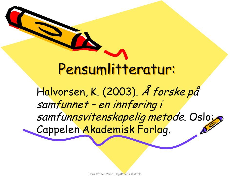 Hans Petter Wille, Høgskolen i Østfold Pensumlitteratur: Halvorsen, K. (2003). Å forske på samfunnet – en innføring i samfunnsvitenskapelig metode. Os