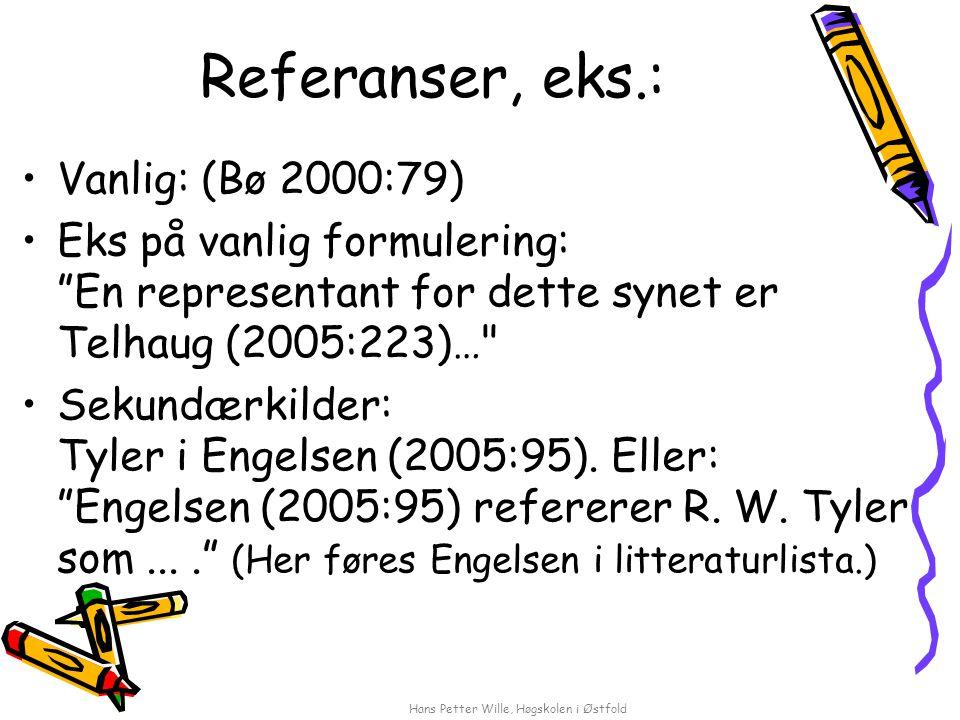Hans Petter Wille, Høgskolen i Østfold Referanser, eks.: Vanlig: (Bø 2000:79) Eks på vanlig formulering: En representant for dette synet er Telhaug (2005:223)… Sekundærkilder: Tyler i Engelsen (2005:95).