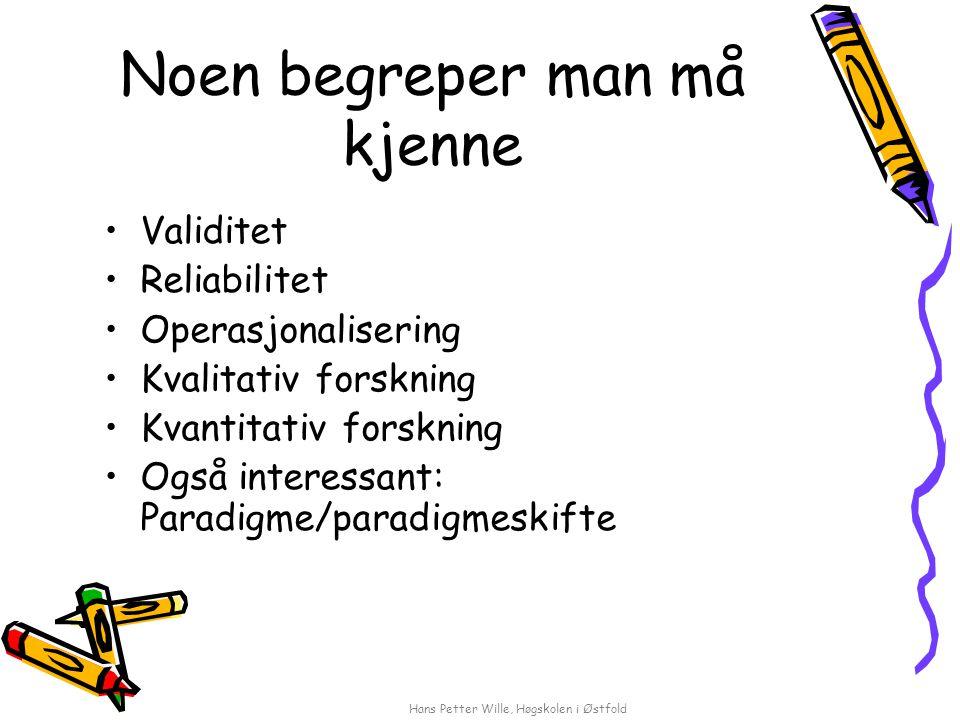 Hans Petter Wille, Høgskolen i Østfold Noen begreper man må kjenne Validitet Reliabilitet Operasjonalisering Kvalitativ forskning Kvantitativ forsknin