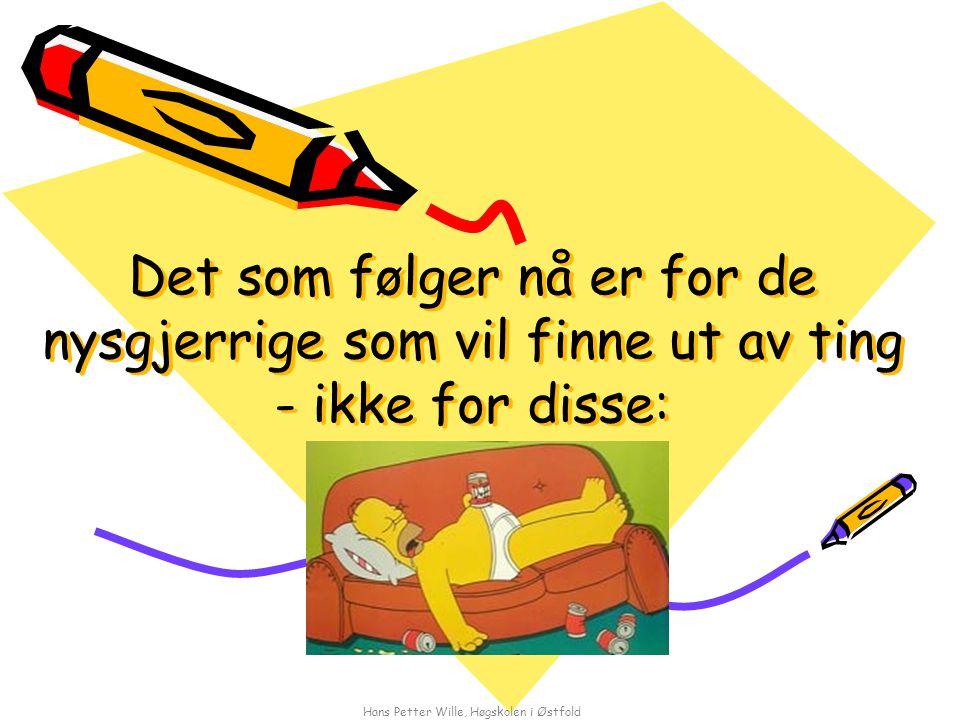 Hans Petter Wille, Høgskolen i Østfold Det som følger nå er for de nysgjerrige som vil finne ut av ting - ikke for disse:
