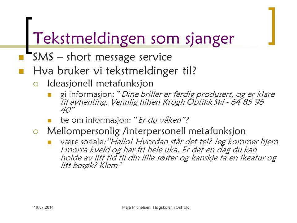 10.07.2014Maja Michelsen, Høgskolen i Østfold Tekstmeldingen som sjanger SMS – short message service Hva bruker vi tekstmeldinger til?  Ideasjonell m
