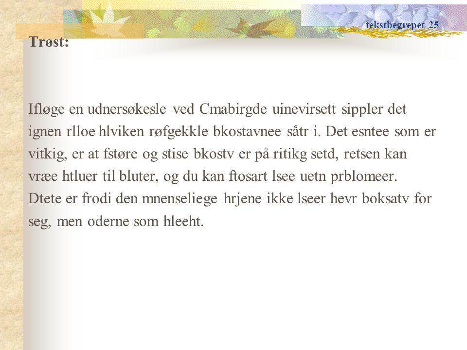 tekstbegrepet 25 Trøst: Ifløge en udnersøkesle ved Cmabirgde uinevirsett sippler det ignen rlloe hlviken røfgekkle bkostavnee såtr i.