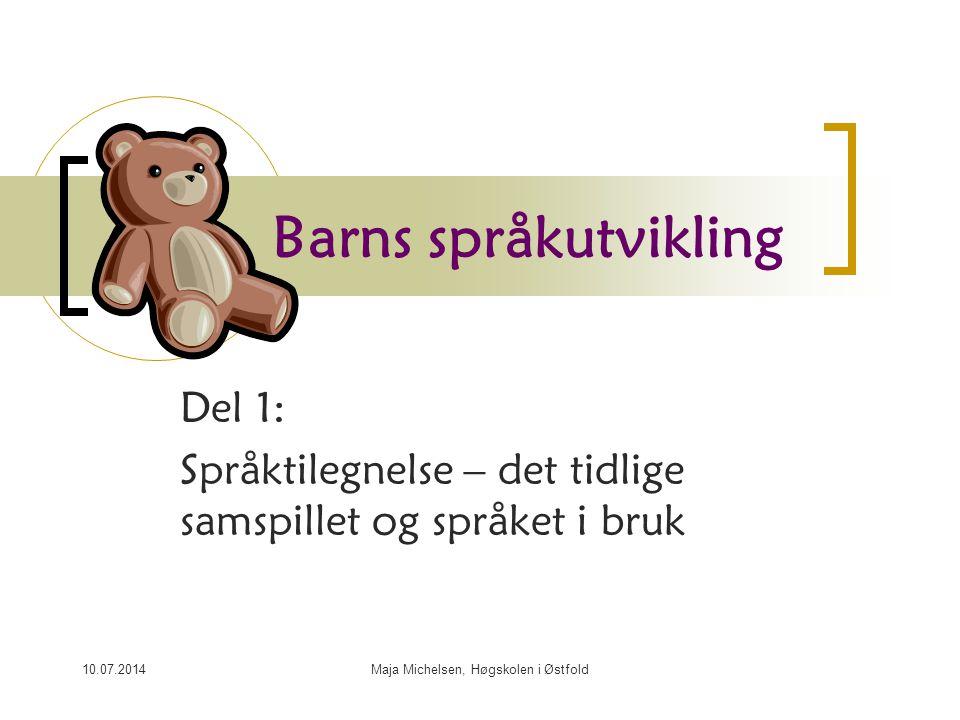 10.07.2014Maja Michelsen, Høgskolen i Østfold Barns språkutvikling Del 1: Språktilegnelse – det tidlige samspillet og språket i bruk