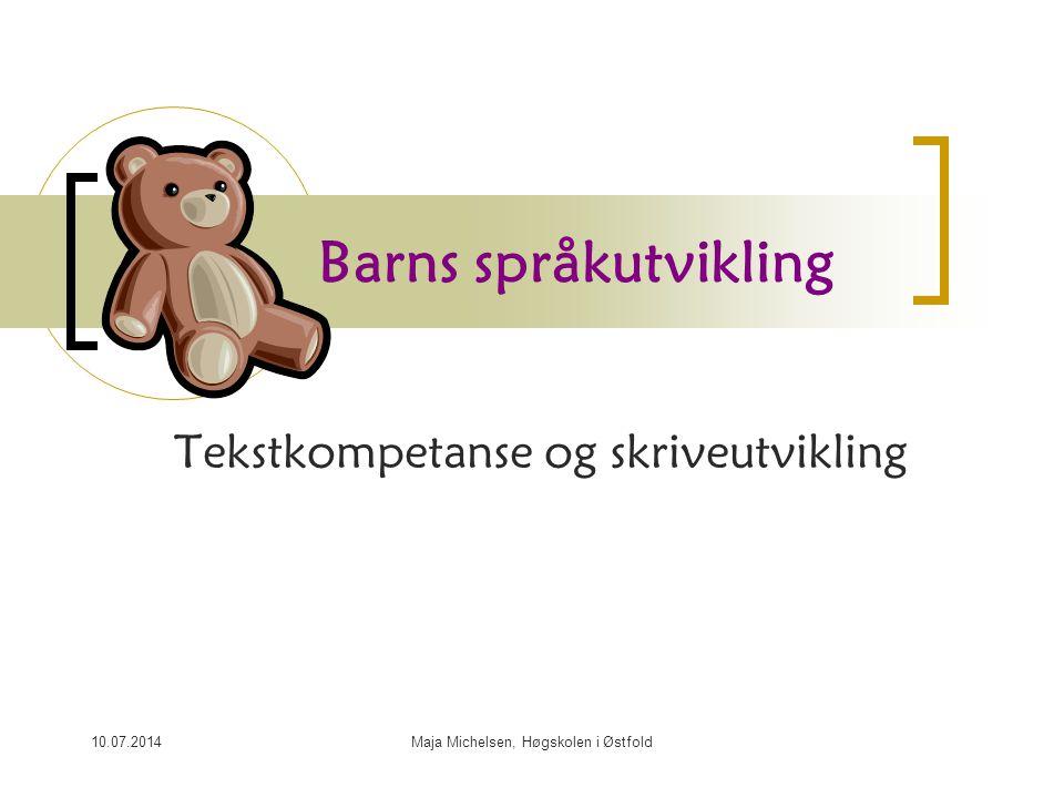 10.07.2014Maja Michelsen, Høgskolen i Østfold Barns språkutvikling Tekstkompetanse og skriveutvikling