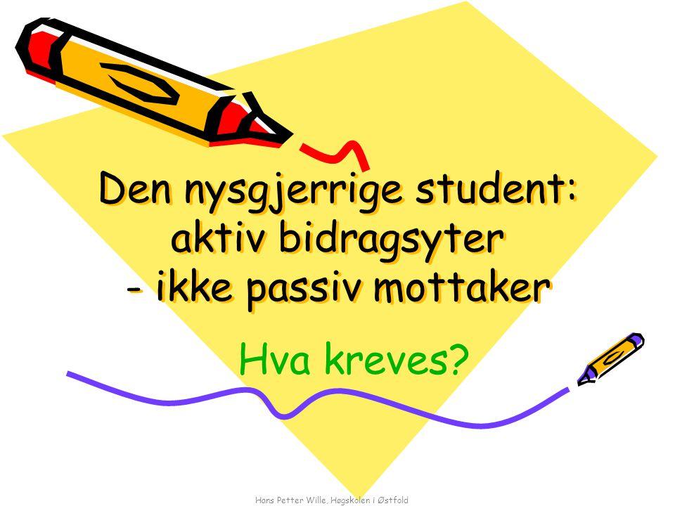 Hans Petter Wille, Høgskolen i Østfold Den nysgjerrige student: aktiv bidragsyter - ikke passiv mottaker Hva kreves?