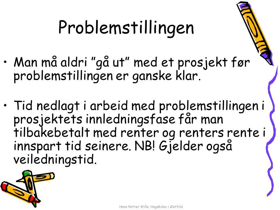 """Hans Petter Wille, Høgskolen i Østfold Problemstillingen Man må aldri """"gå ut"""" med et prosjekt før problemstillingen er ganske klar. Tid nedlagt i arbe"""