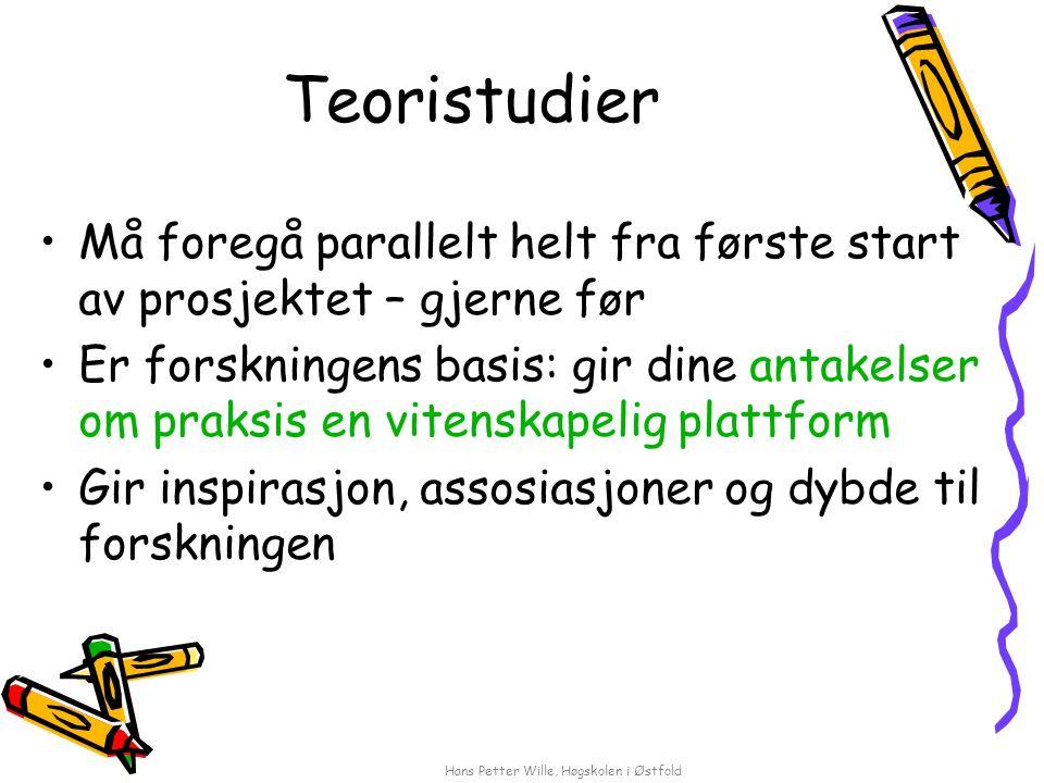 Hans Petter Wille, Høgskolen i Østfold Teoristudier Må foregå parallelt helt fra første start av prosjektet – gjerne før Er forskningens basis: gir di