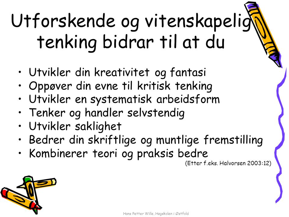 Hans Petter Wille, Høgskolen i Østfold Utforskende og vitenskapelig tenking bidrar til at du Utvikler din kreativitet og fantasi Oppøver din evne til