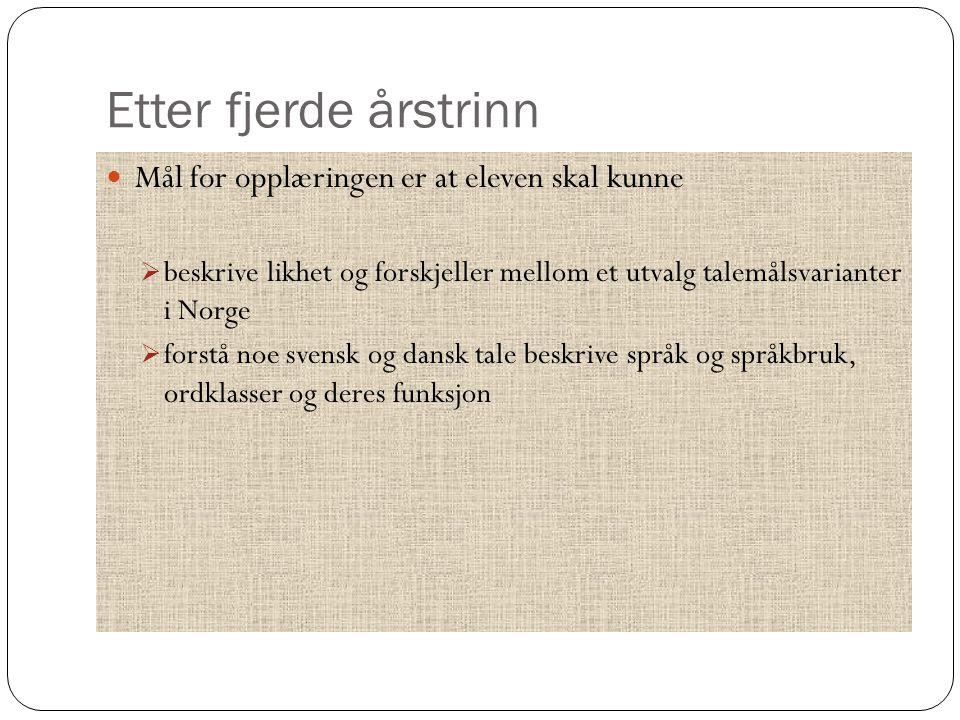 Etter fjerde årstrinn Mål for opplæringen er at eleven skal kunne  beskrive likhet og forskjeller mellom et utvalg talemålsvarianter i Norge  forstå noe svensk og dansk tale beskrive språk og språkbruk, ordklasser og deres funksjon
