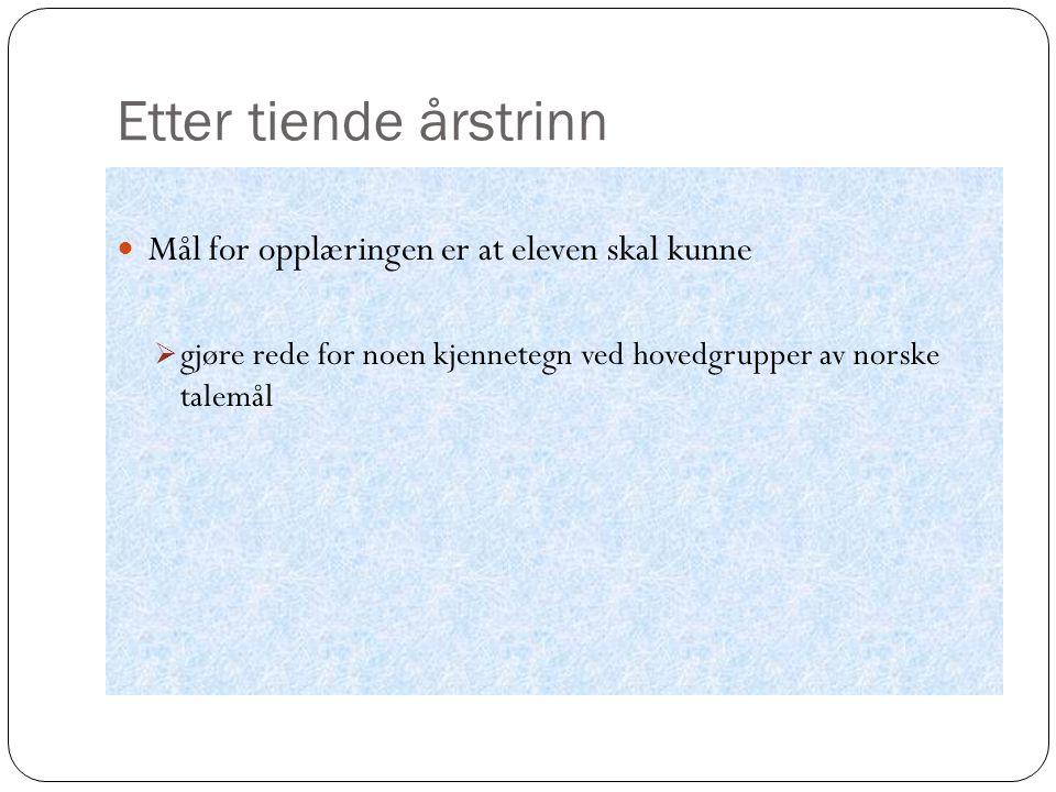 Etter tiende årstrinn Mål for opplæringen er at eleven skal kunne  gjøre rede for noen kjennetegn ved hovedgrupper av norske talemål
