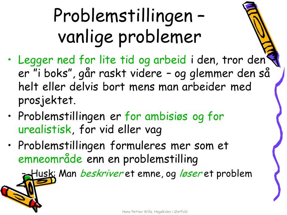 Hans Petter Wille, Høgskolen i Østfold Problemstillingen – vanlige problemer Legger ned for lite tid og arbeid i den, tror den er i boks , går raskt videre – og glemmer den så helt eller delvis bort mens man arbeider med prosjektet.