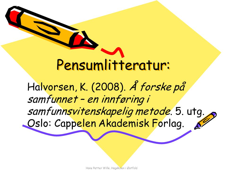 Hans Petter Wille, Høgskolen i Østfold Pensumlitteratur: Halvorsen, K. (2008). Å forske på samfunnet – en innføring i samfunnsvitenskapelig metode. 5.