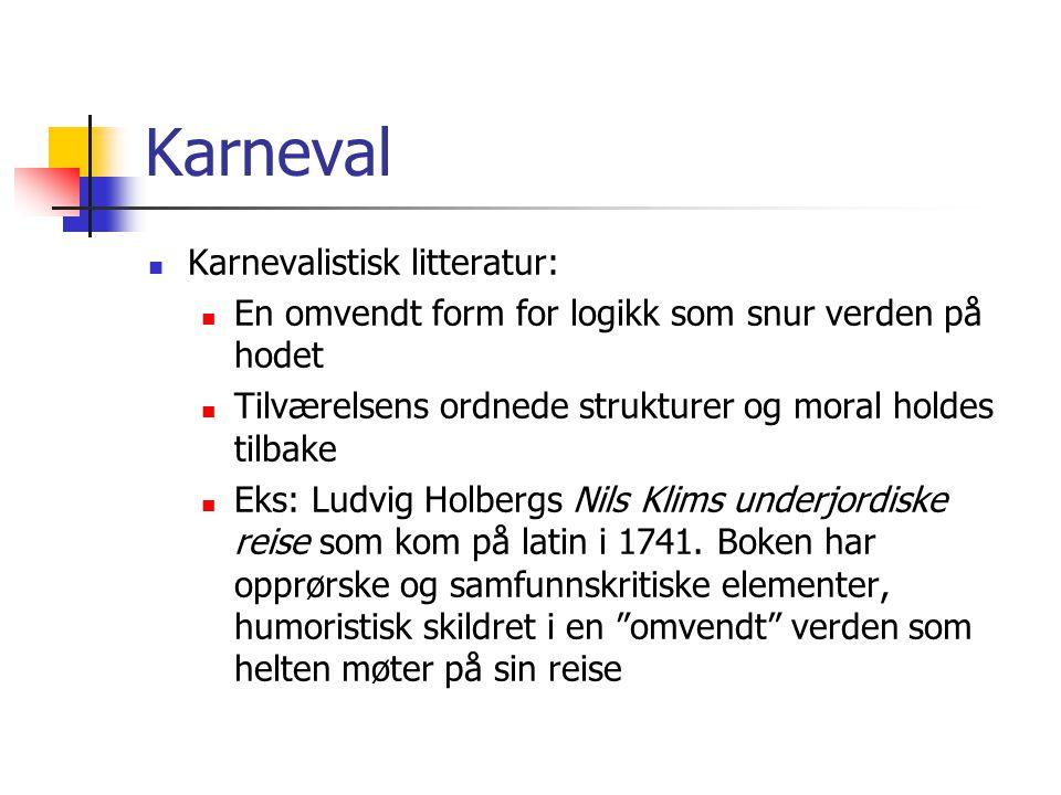 Karneval Karnevalistisk litteratur: En omvendt form for logikk som snur verden på hodet Tilværelsens ordnede strukturer og moral holdes tilbake Eks: Ludvig Holbergs Nils Klims underjordiske reise som kom på latin i 1741.