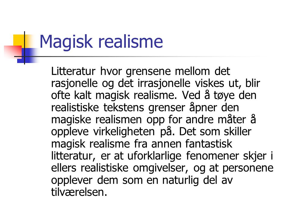 Magisk realisme Litteratur hvor grensene mellom det rasjonelle og det irrasjonelle viskes ut, blir ofte kalt magisk realisme. Ved å tøye den realistis