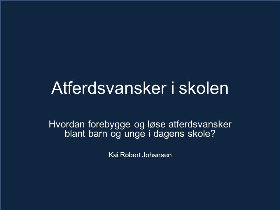 Atferdsvansker i skolen Hvordan forebygge og løse atferdsvansker blant barn og unge i dagens skole? Kai Robert Johansen