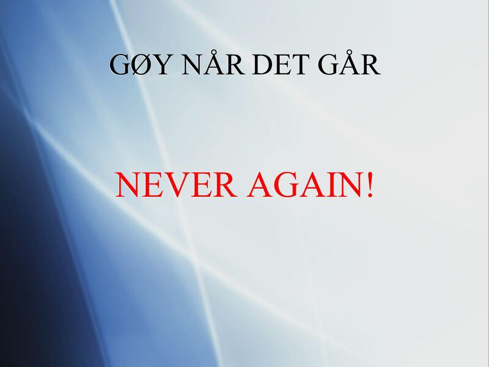 GØY NÅR DET GÅR NEVER AGAIN! NEVER AGAIN!