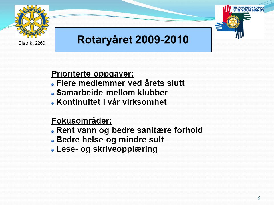 6 Rotaryåret 2009-2010 Distrikt 2260 Prioriterte oppgaver: Flere medlemmer ved årets slutt Samarbeide mellom klubber Kontinuitet i vår virksomhet Fokusområder: Rent vann og bedre sanitære forhold Bedre helse og mindre sult Lese- og skriveopplæring