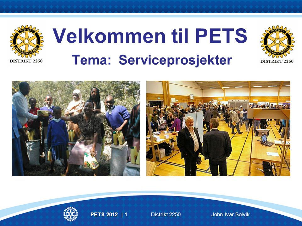 PETS 2012 | 1Distrikt 2250John Ivar Solvik Velkommen til PETS Tema: Serviceprosjekter