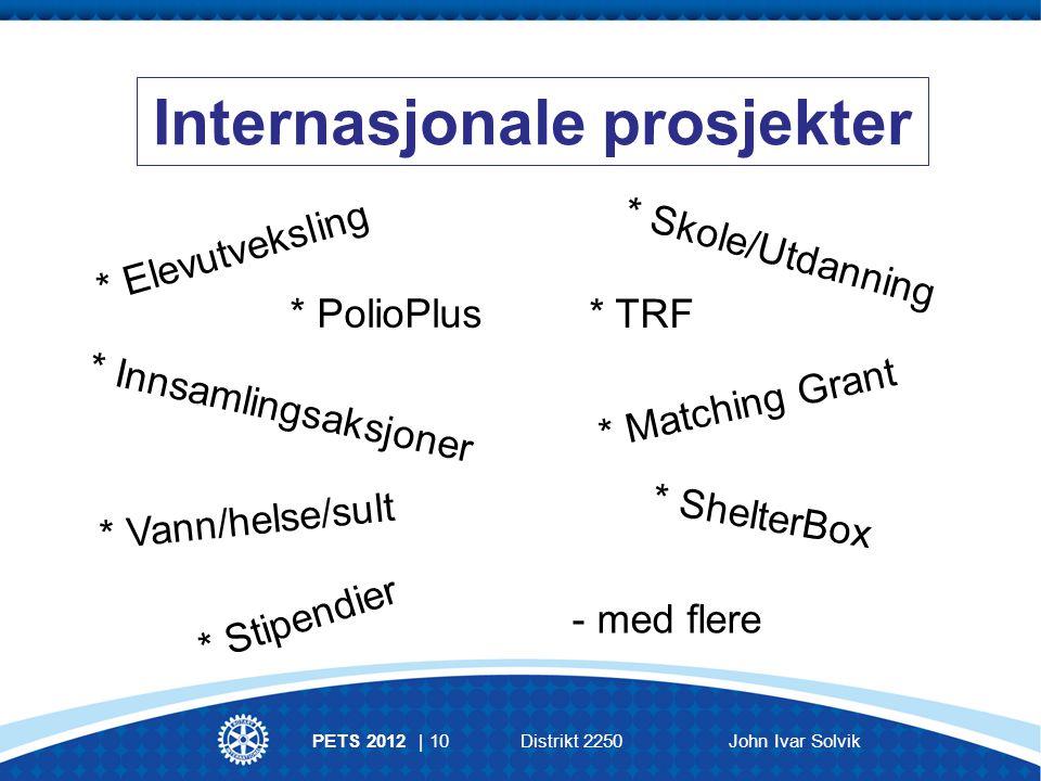 Internasjonale prosjekter PETS 2012 | 10Distrikt 2250John Ivar Solvik * Elevutveksling * Vann/helse/sult * Matching Grant * ShelterBox * PolioPlus - med flere * Stipendier * TRF * Innsamlingsaksjoner * Skole/Utdanning