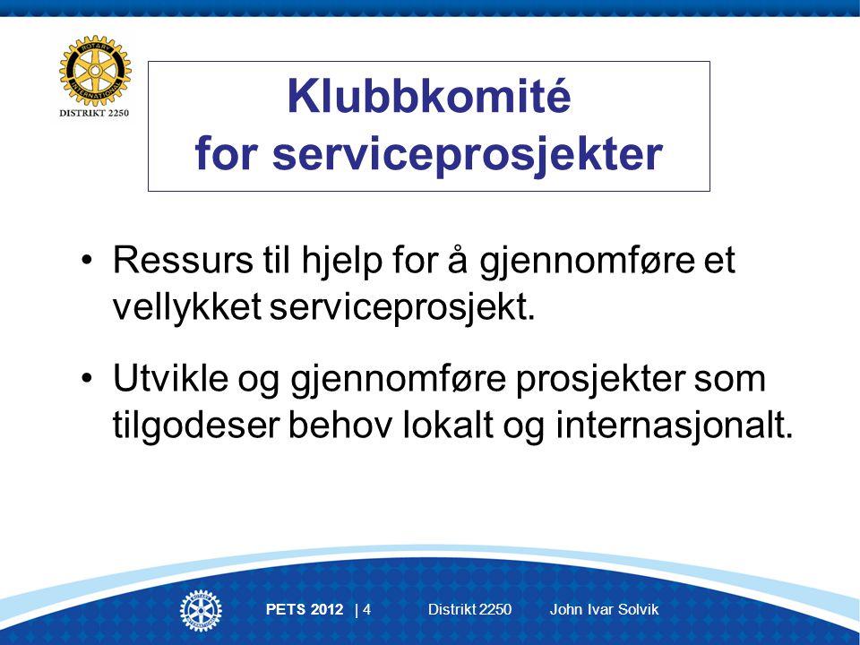 PETS 2012 | 4 Distrikt 2250 John Ivar Solvik Klubbkomité for serviceprosjekter Ressurs til hjelp for å gjennomføre et vellykket serviceprosjekt.