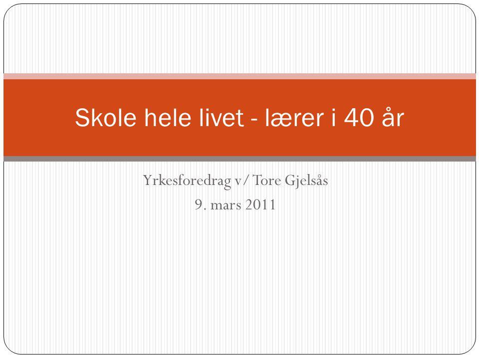 Yrkesforedrag v/ Tore Gjelsås 9. mars 2011 Skole hele livet - lærer i 40 år