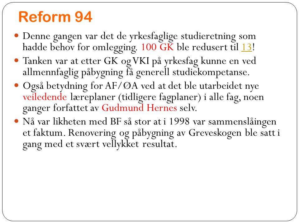 Reform 94 Denne gangen var det de yrkesfaglige studieretning som hadde behov for omlegging. 100 GK ble redusert til 13!13 Tanken var at etter GK og VK