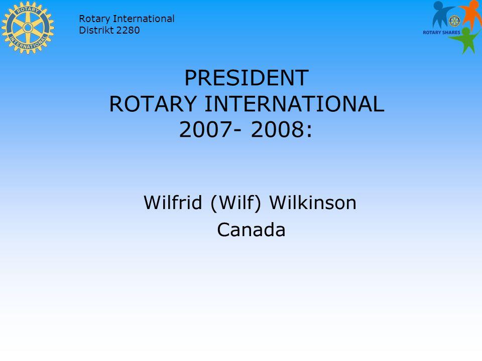 Rotary International Distrikt 2280 PRESIDENT ROTARY INTERNATIONAL 2007- 2008: Wilfrid (Wilf) Wilkinson Canada