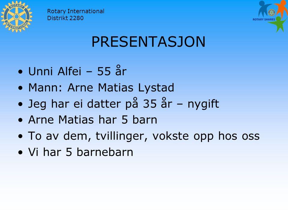 Rotary International Distrikt 2280 PRESENTASJON Unni Alfei – 55 år Mann: Arne Matias Lystad Jeg har ei datter på 35 år – nygift Arne Matias har 5 barn To av dem, tvillinger, vokste opp hos oss Vi har 5 barnebarn