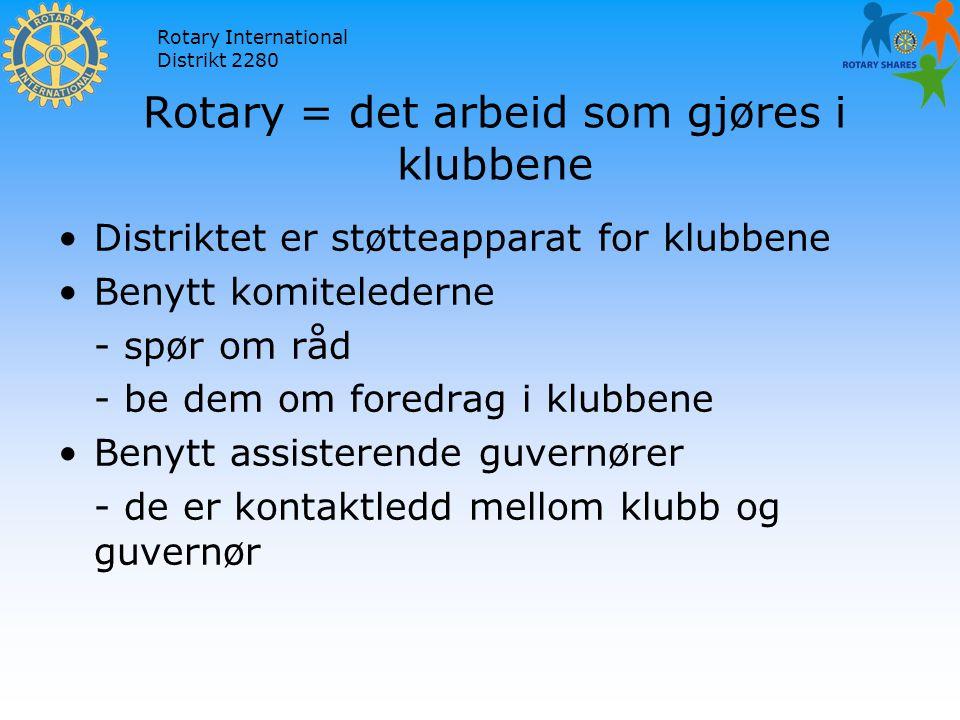 Rotary International Distrikt 2280 Rotary = det arbeid som gjøres i klubbene Distriktet er støtteapparat for klubbene Benytt komitelederne - spør om råd - be dem om foredrag i klubbene Benytt assisterende guvernører - de er kontaktledd mellom klubb og guvernør