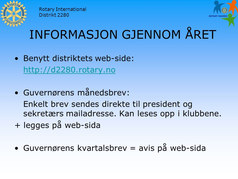 Rotary International Distrikt 2280 INFORMASJON GJENNOM ÅRET Benytt distriktets web-side: http://d2280.rotary.no Guvernørens månedsbrev: Enkelt brev sendes direkte til president og sekretærs mailadresse.