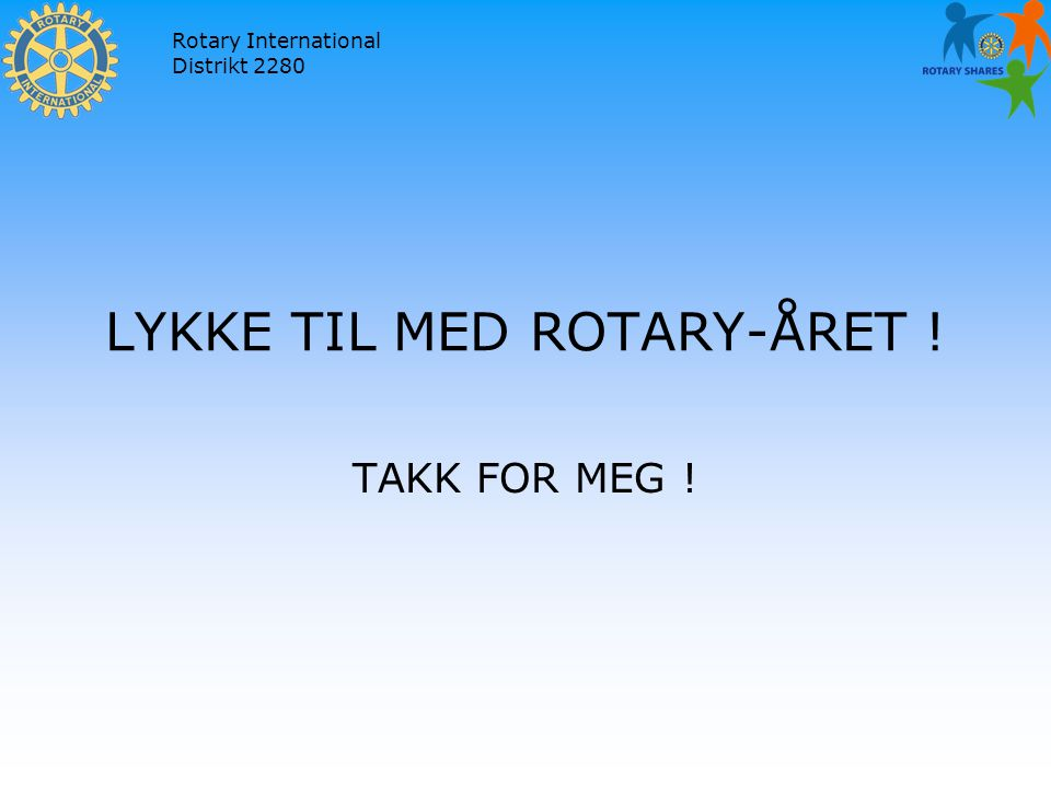 Rotary International Distrikt 2280 LYKKE TIL MED ROTARY-ÅRET ! TAKK FOR MEG !
