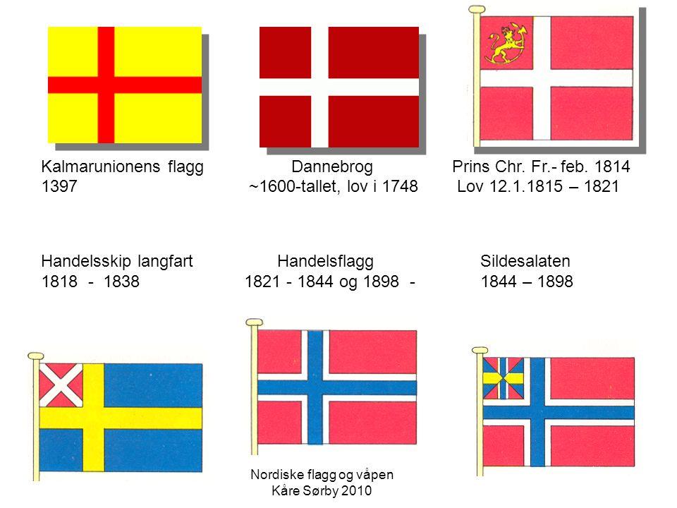 Kalmarunionens flagg Dannebrog Prins Chr. Fr.- feb. 1814 1397 ~1600-tallet, lov i 1748 Lov 12.1.1815 – 1821 Handelsskip langfart Handelsflagg Sildesal