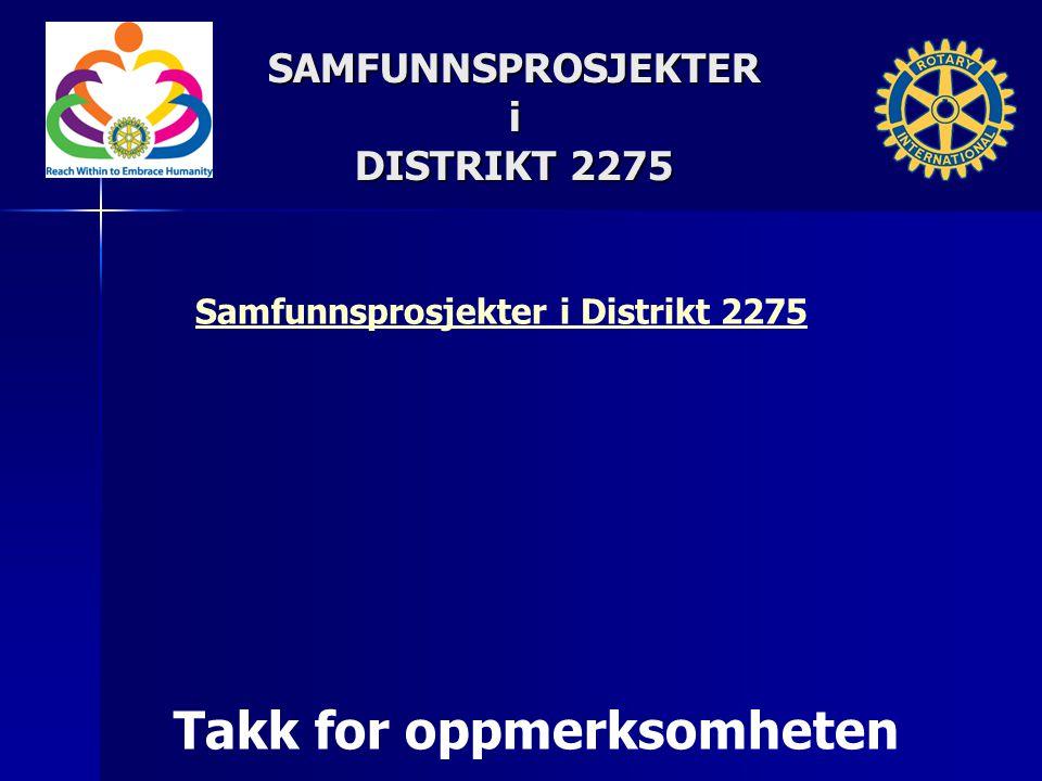 Takk for oppmerksomheten SAMFUNNSPROSJEKTERi DISTRIKT 2275 DISTRIKT 2275 Samfunnsprosjekter i Distrikt 2275