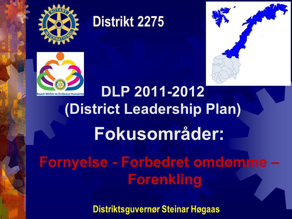 DLP 2011-2012 (District Leadership Plan) Distrikt 2275 Distriktsguvernør Steinar Høgaas Fokusområder: Fornyelse - Forbedret omdømme – Forenkling