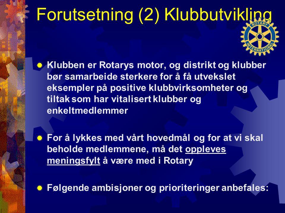 Forutsetning (2) Klubbutvikling  Klubben er Rotarys motor, og distrikt og klubber bør samarbeide sterkere for å få utvekslet eksempler på positive klubbvirksomheter og tiltak som har vitalisert klubber og enkeltmedlemmer  For å lykkes med vårt hovedmål og for at vi skal beholde medlemmene, må det oppleves meningsfylt å være med i Rotary  Følgende ambisjoner og prioriteringer anbefales: