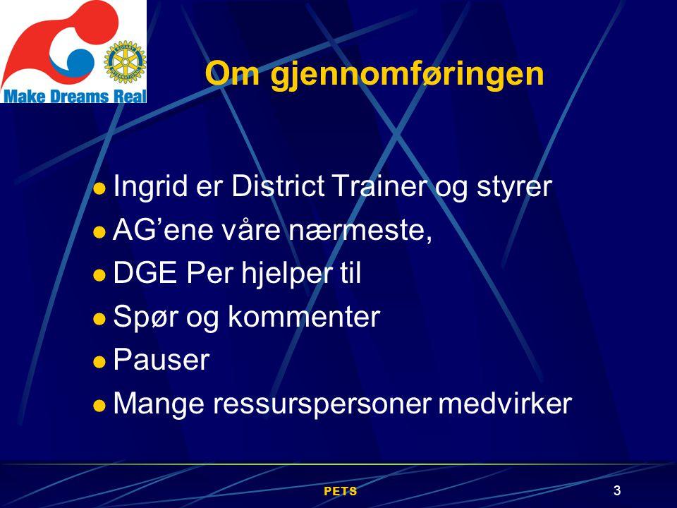 PETS 3 Ingrid er District Trainer og styrer AG'ene våre nærmeste, DGE Per hjelper til Spør og kommenter Pauser Mange ressurspersoner medvirker Om gjennomføringen
