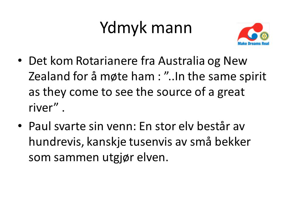 Ydmyk mann Det kom Rotarianere fra Australia og New Zealand for å møte ham : ..In the same spirit as they come to see the source of a great river .