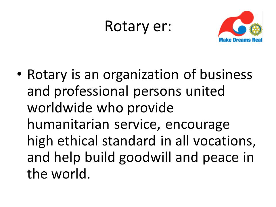 Rotary er: Rotary is an organization of business and professional persons united worldwide who provide humanitarian service, encourage high ethical standard in all vocations, and help build goodwill and peace in the world.