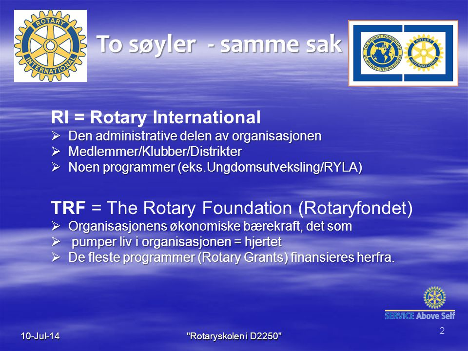 To søyler - samme sak RI = Rotary International  Den administrative delen av organisasjonen  Medlemmer/Klubber/Distrikter  Noen programmer (eks.Ungdomsutveksling/RYLA) TRF = The Rotary Foundation (Rotaryfondet)  Organisasjonens økonomiske bærekraft, det som  pumper liv i organisasjonen = hjertet  De fleste programmer (Rotary Grants) finansieres herfra.