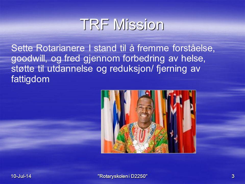 TRF Mission Sette Rotarianere I stand til å fremme forståelse, goodwill, og fred gjennom forbedring av helse, støtte til utdannelse og reduksjon/ fjerning av fattigdom 10-Jul-14 Rotaryskolen i D2250 3