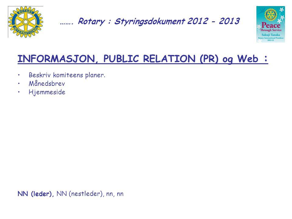 ……. Rotary : Styringsdokument 2012 - 2013 INFORMASJON, PUBLIC RELATION (PR) og Web : Beskriv komiteens planer. Månedsbrev Hjemmeside NN (leder), NN (n