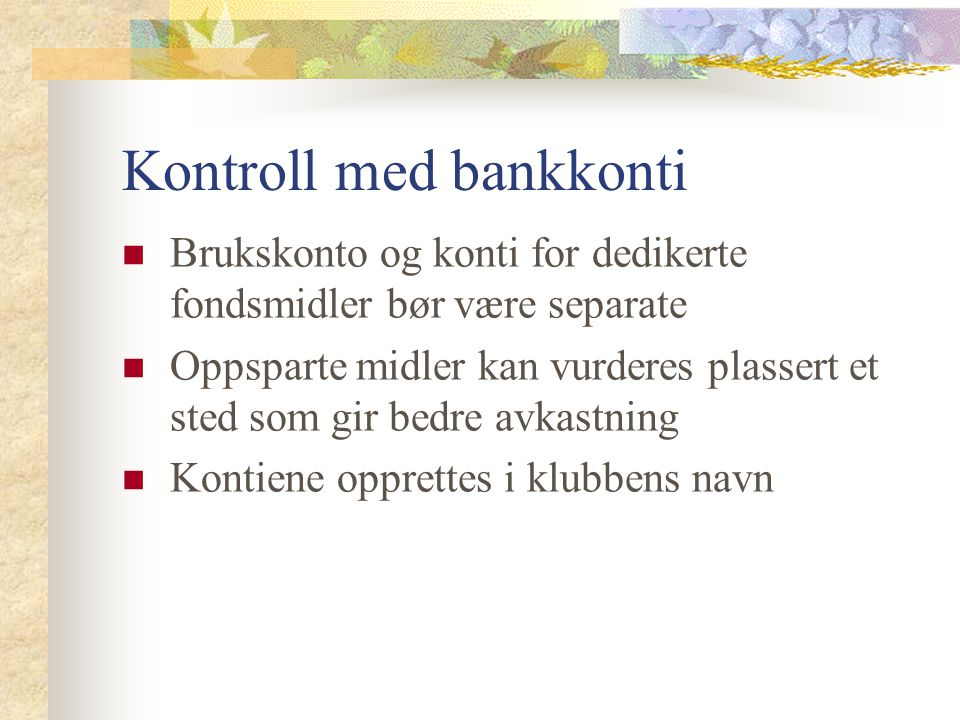 Kontroll med bankkonti Brukskonto og konti for dedikerte fondsmidler bør være separate Oppsparte midler kan vurderes plassert et sted som gir bedre av
