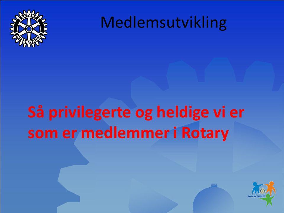 Medlemsutvikling Så privilegerte og heldige vi er som er medlemmer i Rotary