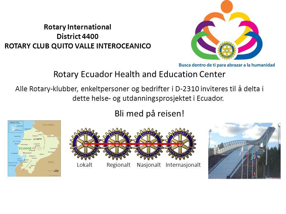 Rotary Ecuador Health & Education Center Rotary International District 4400 ROTARY CLUB QUITO VALLE INTEROCEANICO Prosjekt koordinator for D-2310 Tor Steinsrud, Oslo Nord RK